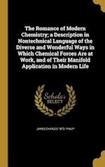 The Romance of Modern Chemistry; A Description in Nontechnical Language of the Diverse and Wonderful Ways in Which Chemical Forces Are at Work, and of af James Charles 1873- Philip