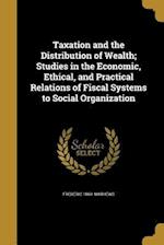 Taxation and the Distribution of Wealth; Studies in the Economic, Ethical, and Practical Relations of Fiscal Systems to Social Organization af Frederic 1869- Mathews
