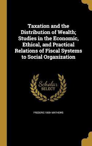 Bog, hardback Taxation and the Distribution of Wealth; Studies in the Economic, Ethical, and Practical Relations of Fiscal Systems to Social Organization af Frederic 1869- Mathews