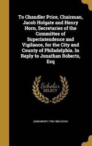 Bog, hardback To Chandler Price, Chairman, Jacob Holgate and Henry Horn, Secretaries of the Committee of Superintendence and Vigilance, for the City and County of P af John Henry 1790-1856 Eaton