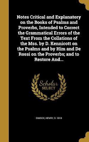 Bog, hardback Notes Critical and Explanatory on the Books of Psalms and Proverbs, Intended to Correct the Grammatical Errors of the Text from the Collations of the