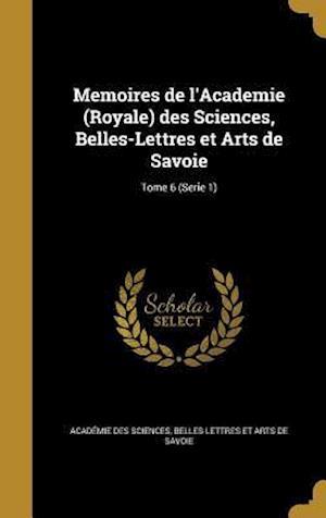 Bog, hardback Memoires de L'Academie (Royale) Des Sciences, Belles-Lettres Et Arts de Savoie; Tome 6 (Serie 1)