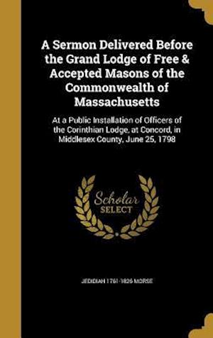 Bog, hardback A Sermon Delivered Before the Grand Lodge of Free & Accepted Masons of the Commonwealth of Massachusetts af Jedidiah 1761-1826 Morse
