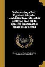 Nador-Codex, a Pesti Egyetemi Konyvtar Eredetiebol Bevezetessel Es Szotarral; Azon CS. K. Egyetem Megbizasabol Kiadta Toldy Ferenc af Ferencz 1805-1875 Toldy