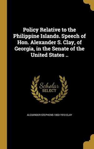Bog, hardback Policy Relative to the Philippine Islands. Speech of Hon. Alexander S. Clay, of Georgia, in the Senate of the United States .. af Alexander Stephens 1853-1910 Clay