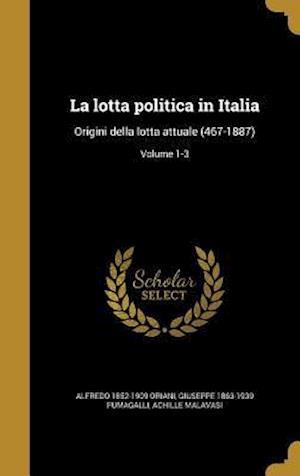 Bog, hardback La Lotta Politica in Italia af Achille Malavasi, Alfredo 1852-1909 Oriani, Giuseppe 1863-1939 Fumagalli