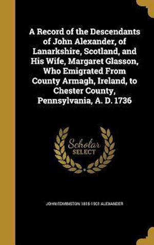 Bog, hardback A Record of the Descendants of John Alexander, of Lanarkshire, Scotland, and His Wife, Margaret Glasson, Who Emigrated from County Armagh, Ireland, to af John Edminston 1815-1901 Alexander