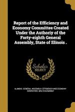 Report of the Efficiency and Economy Committee Created Under the Authoriy of the Forty-Eighth General Assembly, State of Illinois . af Walter I. Manny