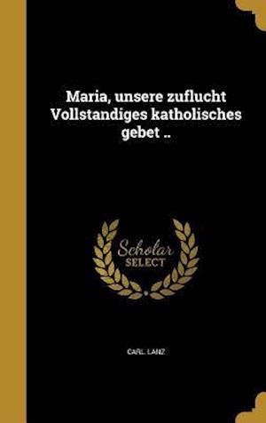 Bog, hardback Maria, Unsere Zuflucht Vollsta Ndiges Katholisches Gebet .. af Carl Lanz