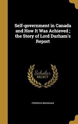 Bog, hardback Self-Government in Canada and How It Was Achieved; The Story of Lord Durham's Report af Frederick Bradshaw