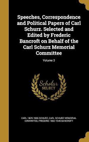 Bog, hardback Speeches, Correspondence and Political Papers of Carl Schurz. Selected and Edited by Frederic Bancroft on Behalf of the Carl Schurz Memorial Committee af Carl 1829-1906 Schurz, Frederic 1860-1945 Bancroft