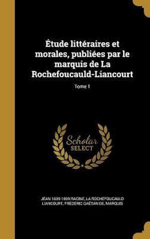 Bog, hardback Etude Litteraires Et Morales, Publiees Par Le Marquis de La Rochefoucauld-Liancourt; Tome 1 af Jean 1639-1699 Racine