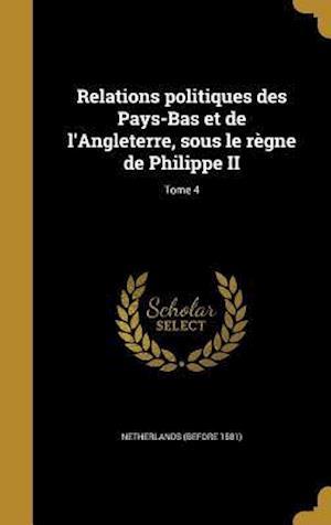 Bog, hardback Relations Politiques Des Pays-Bas Et de L'Angleterre, Sous Le Regne de Philippe II; Tome 4