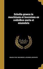 Scholia Graeca in Aeschinem Et Isocratem Ex Codicibus Aucta Et Emendata af Wilhelm 1802-1883 Dindorf