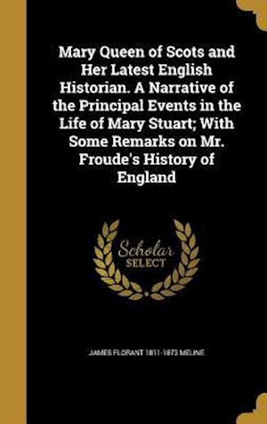 Bog, hardback Mary Queen of Scots and Her Latest English Historian. a Narrative of the Principal Events in the Life of Mary Stuart; With Some Remarks on Mr. Froude' af James Florant 1811-1873 Meline