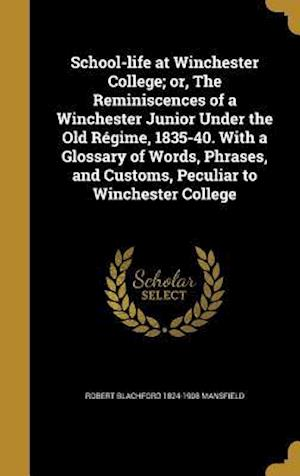Bog, hardback School-Life at Winchester College; Or, the Reminiscences of a Winchester Junior Under the Old Regime, 1835-40. with a Glossary of Words, Phrases, and af Robert Blachford 1824-1908 Mansfield