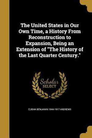 Bog, paperback The United States in Our Own Time, a History from Reconstruction to Expansion, Being an Extension of the History of the Last Quarter Century. af Elisha Benjamin 1844-1917 Andrews