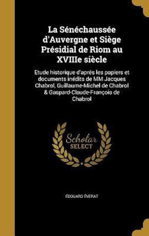 Bog, hardback La Senechaussee D'Auvergne Et Siege Presidial de Riom Au Xviiie Siecle af Edouard Everat