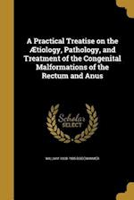 A Practical Treatise on the Aetiology, Pathology, and Treatment of the Congenital Malformations of the Rectum and Anus af William 1808-1905 Bodenhamer