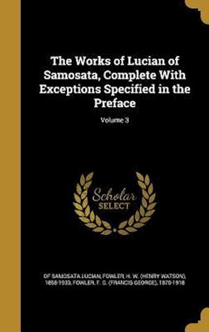 Bog, hardback The Works of Lucian of Samosata, Complete with Exceptions Specified in the Preface; Volume 3 af of Samosata Lucian