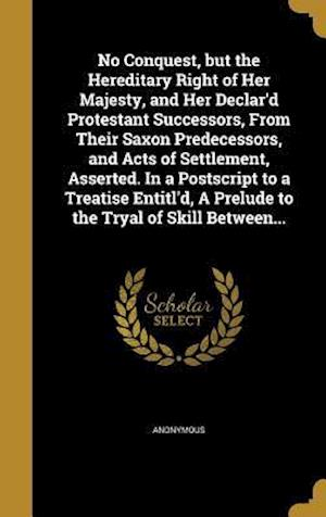 Bog, hardback No Conquest, But the Hereditary Right of Her Majesty, and Her Declar'd Protestant Successors, from Their Saxon Predecessors, and Acts of Settlement, A
