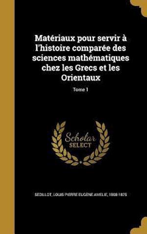Bog, hardback Materiaux Pour Servir A L'Histoire Comparee Des Sciences Mathematiques Chez Les Grecs Et Les Orientaux; Tome 1