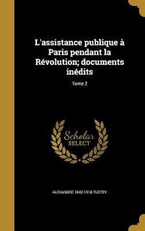 Bog, hardback L'Assistance Publique a Paris Pendant La Revolution; Documents Inedits; Tome 2 af Alexandre 1842-1918 Tuetey