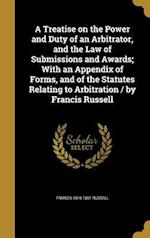 A Treatise on the Power and Duty of an Arbitrator, and the Law of Submissions and Awards; With an Appendix of Forms, and of the Statutes Relating to A af Francis 1816-1891 Russell