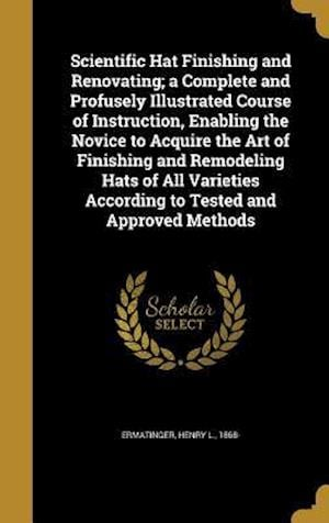 Bog, hardback Scientific Hat Finishing and Renovating; A Complete and Profusely Illustrated Course of Instruction, Enabling the Novice to Acquire the Art of Finishi