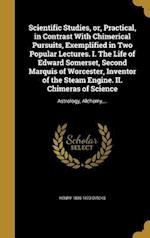 Scientific Studies, Or, Practical, in Contrast with Chimerical Pursuits, Exemplified in Two Popular Lectures. I. the Life of Edward Somerset, Second M af Henry 1806-1873 Dircks