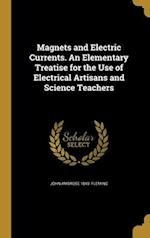 Magnets and Electric Currents. an Elementary Treatise for the Use of Electrical Artisans and Science Teachers af John Ambrose 1849- Fleming