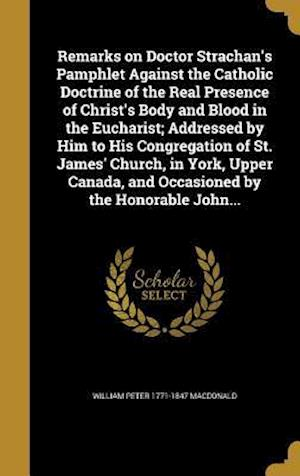 Bog, hardback Remarks on Doctor Strachan's Pamphlet Against the Catholic Doctrine of the Real Presence of Christ's Body and Blood in the Eucharist; Addressed by Him af William Peter 1771-1847 MacDonald