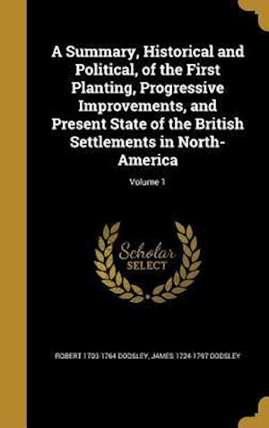 Bog, hardback A Summary, Historical and Political, of the First Planting, Progressive Improvements, and Present State of the British Settlements in North-America; V af James 1724-1797 Dodsley, Robert 1703-1764 Dodsley