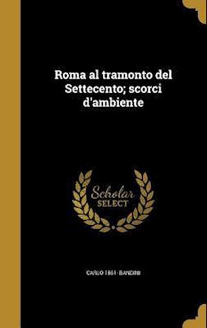Bog, hardback Roma Al Tramonto del Settecento; Scorci D'Ambiente af Carlo 1861- Bandini