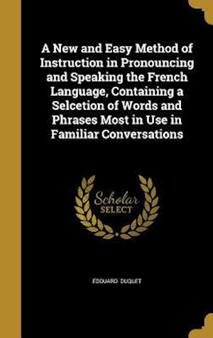 Bog, hardback A New and Easy Method of Instruction in Pronouncing and Speaking the French Language, Containing a Selcetion of Words and Phrases Most in Use in Famil af Edouard Duquet