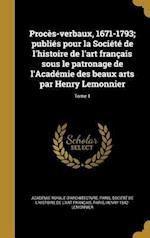 Proces-Verbaux, 1671-1793; Publies Pour La Societe de L'Histoire de L'Art Francais Sous Le Patronage de L'Academie Des Beaux Arts Par Henry Lemonnier; af Henry 1842- Lemonnier