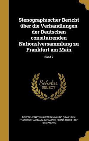 Bog, hardback Stenographischer Bericht Uber Die Verhandlungen Der Deutschen Consituirenden Nationslversammlung Zu Frankfurt Am Main; Band 7 af Franz Jakob 1807-1885 Wigard
