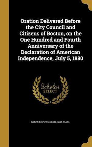 Bog, hardback Oration Delivered Before the City Council and Citizens of Boston, on the One Hundred and Fourth Anniversary of the Declaration of American Independenc af Robert Dickson 1838-1888 Smith