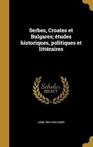 Bog, hardback Serbes, Croates Et Bulgares; Etudes Historiques, Politiques Et Litteraires af Louis 1843-1923 Leger