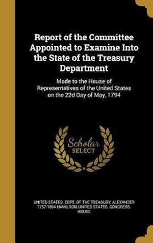 Bog, hardback Report of the Committee Appointed to Examine Into the State of the Treasury Department af Alexander 1757-1804 Hamilton