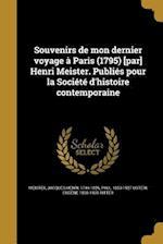 Souvenirs de Mon Dernier Voyage a Paris (1795) [Par] Henri Meister. Publies Pour La Societe D'Histoire Contemporaine af Eugene 1836-1928 Ritter, Paul 1853-1927 Usteri