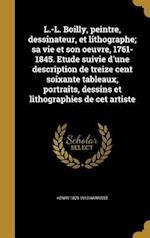 L.-L. Boilly, Peintre, Dessinateur, Et Lithographe; Sa Vie Et Son Oeuvre, 1761-1845. Etude Suivie D'Une Description de Treize Cent Soixante Tableaux, af Henry 1829-1910 Harrisse