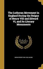 The Lutheran Movement in England During the Reigns of Henry VIII and Edward VI, and Its Literary Monuments af Henry Eyster 1844-1932 Jacobs