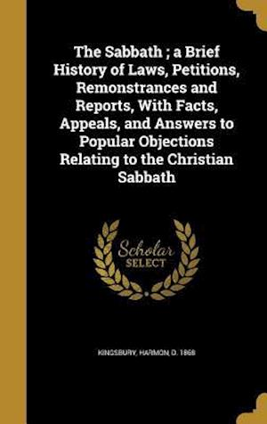 Bog, hardback The Sabbath; A Brief History of Laws, Petitions, Remonstrances and Reports, with Facts, Appeals, and Answers to Popular Objections Relating to the Chr