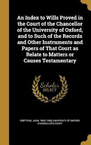 Bog, hardback An Index to Wills Proved in the Court of the Chancellor of the University of Oxford, and to Such of the Records and Other Instruments and Papers of Th