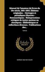 Manuel de L'Amateur de Livres Du 19e Siecle, 1801-1893. Editions Originales. - Ouvrages Et Periodiques Illustres.- Rommantiques.- Reimpressions Critiq af Georges 1853-1921 Vicaire