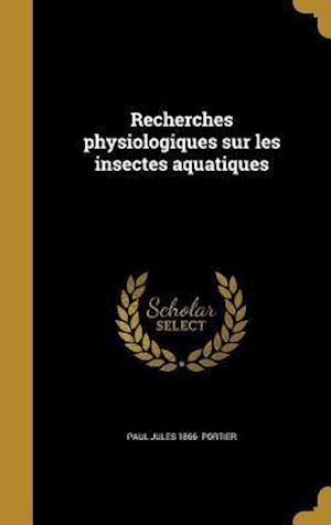 Bog, hardback Recherches Physiologiques Sur Les Insectes Aquatiques af Paul Jules 1866- Portier