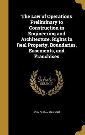 Bog, hardback The Law of Operations Preliminary to Construction in Engineering and Architecture. Rights in Real Property, Boundaries, Easements, and Franchises af John Cassan 1860- Wait