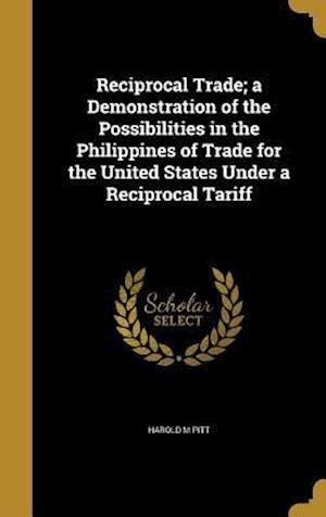 Bog, hardback Reciprocal Trade; A Demonstration of the Possibilities in the Philippines of Trade for the United States Under a Reciprocal Tariff af Harold M. Pitt