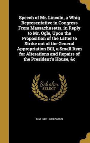 Bog, hardback Speech of Mr. Lincoln, a Whig Representative in Congress from Massachusetts, in Reply to Mr. Ogle, Upon the Proposition of the Latter to Strike Out of af Levi 1782-1868 Lincoln